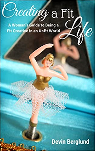 Creating A Fit Life: A Woman's Guide to Being a Fit Creative in an Unfit World