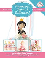 Princesses, Fairies & Ballerinas!: Cute & Easy Cake Toppers for any Princess Party or Girly Celebration  (Cute & Easy Cake Toppers Collection)