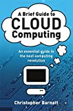 A Brief Guide to Cloud Computing: An essential guide to the next computing revolution.