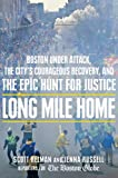 Long Mile Home: Boston Under Attack, the Citys Courageous Recovery, and the Epic Hunt for Justice