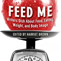 Feed Me!: Writers Dish About Food, Eating, Weight, and Body Image (       UNABRIDGED) by Harriet Brown (editor) Narrated by Nancy Linari
