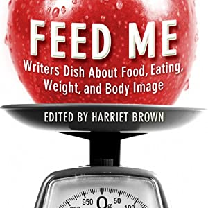 Feed Me!: Writers Dish About Food, Eating, Weight, and Body Image | [Harriet Brown (editor)]