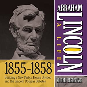 Abraham Lincoln: A Life 1855-1858: Building a New Party, a House Divided and the Lincoln Douglas Debates | [Michael Burlingame]