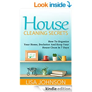 House Cleaning Secrets - Discover How To Organize Your Home, Declutter And Keep Your House Clean in 7 Days (Cleaning, Cleaning House, Cleaning and Organizing, Organizing, Declutter)