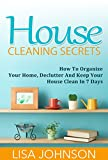 House Cleaning Secrets - Discover How To Organize Your Home, Declutter And Keep Your House Clean in 7 Days (Free Bonus Ebook) (Cleaning, Cleaning House, ... and Organizing, Organizing, Declutter)