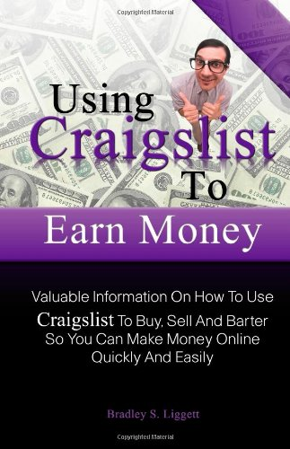Using Craigslist To Earn Money: Valuable Information On How To Use Craigslist To Buy, Sell And Barter So You Can Make Money Online Quickly And Easily