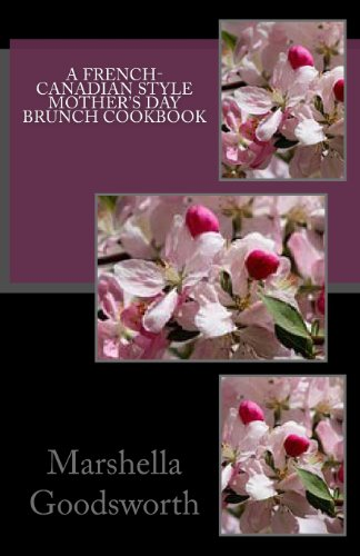 A French-Canadian Style  Mother's Day Brunch Cookbook by Marshella Goodsworth