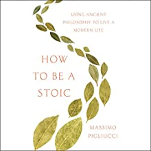 How to Be a Stoic: Using Ancient Philosophy to Live a Modern Life Audiobook by Massimo Pigliucci Narrated by Peter Coleman