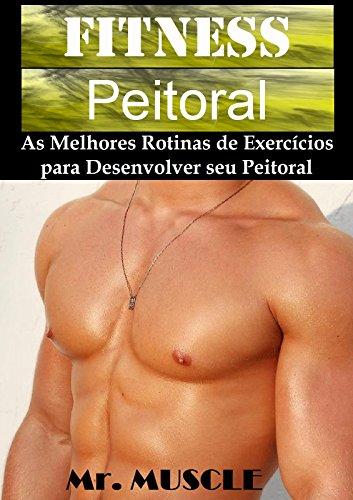 Fitness Peitoral: As Melhores Rotinas de Exercicios para Desenvolver seu Peitoral (Portuguese Edition)