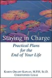 Staying in Charge: Practical Plans for the End of Your Life Karen Orloff Kaplan M.P.H. Sc.D.