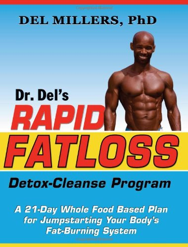 Dr. Del'S Rapid Fatloss Detox-Cleanse Program: A 21-Day Whole Food Based Plan For Jumpstarting Your Body'S Fat-Burning System