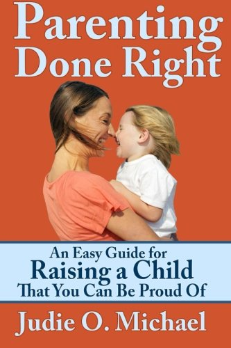 Parenting Done Right: An Easy Guide For Raising A Child That You Can Be Proud Of