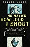 No Matter How Loud I Shout: A Year in the Life of Juvenile Court (1439504202) by Humes, Edward