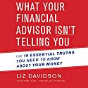 What Your Financial Advisor Isn't Telling You: The 10 Essential Truths You Need to Know About Your Money Audiobook by Liz Davidson Narrated by Kaye Randye