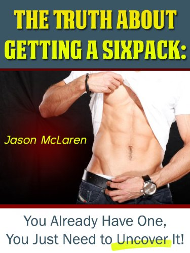 The Truth About Getting a Sixpack: You Already Have One, You Just Need to Uncover It!