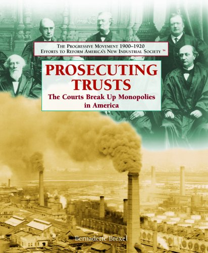 Prosecuting Trusts: The Courts Break Up Monopolies in America (The Progressive Movement 1900-1920: Efforts to Reform America's New Industrial Society)