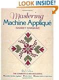 Mastering Machine Applique: The Complete Guide Including:  Invisible Machine Applique Satin Stitch  Blanket Stitch & Much More