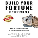 Build Your Fortune in the Fifth Era: How to Prosper in an Age of Unprecedented Innovation | Matthew C. Le Merle,Alison Davis