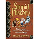 Stupid History: Tales of Stupidity, Strangeness, and Mythconceptions Throughout the Ages ~ Leland Gregory
