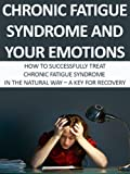 Chronic Fatigue Syndrome And Your Emotions: How To Successfully Treat Chronic Fatigue Syndrome In The Natural Way-A Key For Recovery (Chronic Fatigue Syndrome, ... Fatigue Syndrome Fibromyalgia, Lupus,)