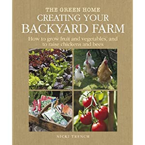 Creating Your Backyard Farm: How to Grow Fruit and Vegetables, and Raise Chickens and Bees (The Green Home)