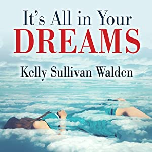 It's All in Your Dreams: How to Interpret Your Sleeping Dreams to Make Your Waking Dreams Come True | [Kelly Sullivan Walden]