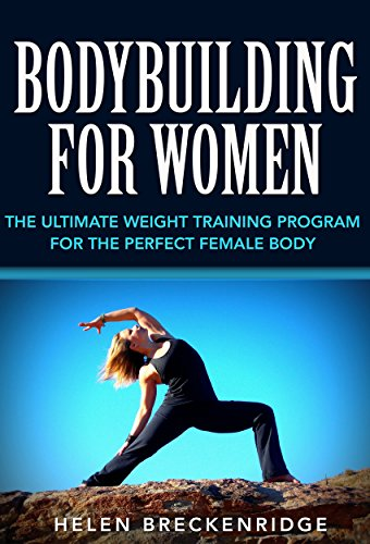 Bodybuilding for Women: The Ultimate Weight Training Program for the Perfect Female Body (Bodybuilding for Women, Weight Training for Women, Women's Fitness, … for Women, Bodybuilding Programs for Women)