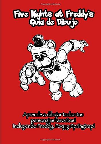Five Nights at Freddy's Guia de Dibujo: Aprende a dibujar todos tus personajes favoritos! Incluyendo Freddy, Foxy y Springtrap!