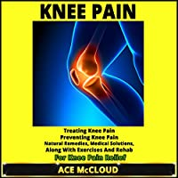 Knee Pain: Treating Knee Pain, Preventing Knee Pain, Natural Remedies, Medical Solutions, Along with Exercises and Rehab for Hip Pain Relief (       UNABRIDGED) by Ace McCloud Narrated by Joshua Mackey