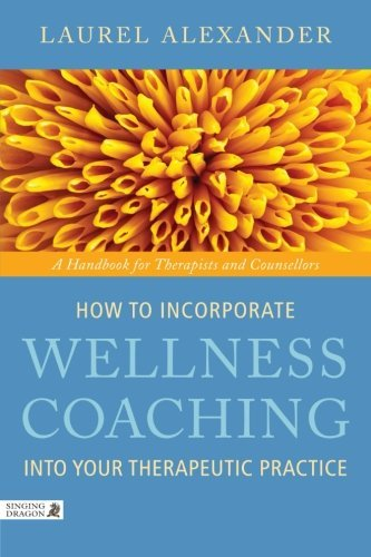 How to Incorporate Wellness Coaching Into Your Therapeutic Practice A Handbook for Therapists and Counsellors by Alexander, Laurel [Singing Dragon,2011] (Paperback)