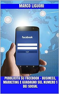 Pubblicità su Facebook - Business, Marketing e Guadagno sul Numero 1 dei Social
