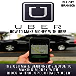 Uber: How to Make Money with Uber: The Ultimate Beginner's Guide to Making Money with Ridesharing, Specifically Uber   Elliott Branson