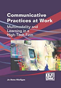 Communicative Practices at Work: Multimodality and Learning in a High-Tech Firm (Language, Mobility and Institutions) e-book