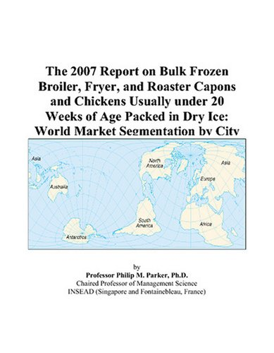The 2007 Report on Bulk Frozen Broiler, Fryer, and Roaster Capons and Chickens Usually under 20 Weeks of Age Packed in Dry Ice: World Market Segmentation by City