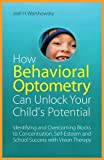 How Behavioral Optometry Can Unlock Your Child's Potential: Identifying and Overcoming Blocks to Concentration, Self-Esteem and School Success with Vi