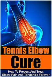 Tennis: Tennis Elbow Cure: How to Prevent and Treat Elbow Pain and Tendonitis Forever (Tennis Elbow Cure, Sports Injury, Knee Pain, Back Pain, Shoulder ... Pain Relief, Weight training, Book 1)
