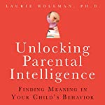 Unlocking Parental Intelligence: Finding Meaning in Your Child's Behavior | Laurie Hollman