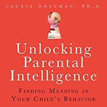 Unlocking Parental Intelligence: Finding Meaning in Your Child's Behavior (       UNABRIDGED) by Laurie Hollman Narrated by Francie Wyck
