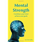 Mental Strength: Condition Your Mind Achieve Your Goalsby Iain Abernethy