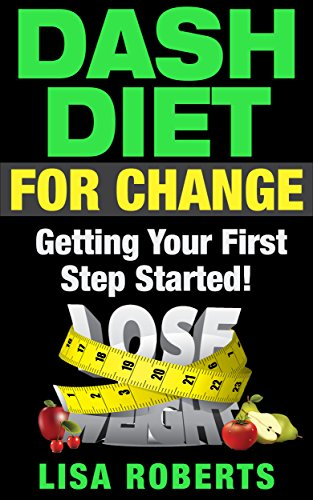 DASH DIET FOR CHANGE: Getting Your First Step Started! (dash diet, superfoods, energy boosters, lean muscles) by Lisa Roberts