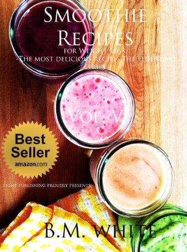 Smoothies: the most delicious recipes for weight loss Vol. V: (smoothie recipe book,smoothie recipes,smoothie recipes for weight loss,green smoothie recipes,): Vol. V by B.M. White
