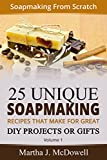 Soapmaking From Scratch - 25 Unique Soap Making Recipes That Make For Great DIY Projects or Gifts