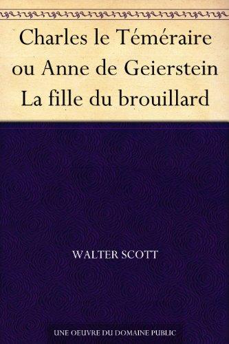 Sir Walter Scott - Charles le Téméraire ou Anne de Geierstein La fille du brouillard (French Edition)