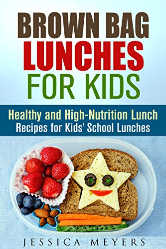 Brown Bag Lunches for Kids: Healthy and High-Nutrition Lunch Recipes for Kids' School Lunches (Healthy Meals & Lunch Recipes) by Jessica Meyers