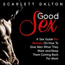 Good Sex: A Sex Guide for Women on How to Give Men What They Want and Keep Them Coming Back for More Audiobook by Scarlett Dalton Narrated by Scarlett Dalton
