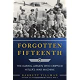 Forgotten Fifteenth: The Daring Airmen Who Crippled Hitler's War Machine