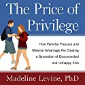 The Price of Privilege: How Parental Pressure and Material Advantage Are Creating a Generation of Disconnected and Unhappy Kids Audiobook by Madeline Levine PhD Narrated by Jo Anna Perrin