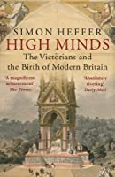 High Minds: The Victorians and the Birth of Modern Britain