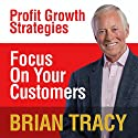 Focus on Your Customer: Profit Growth Strategies Speech by Brian Tracy Narrated by Brian Tracy