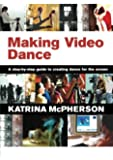 Making Video Dance: A Step-by-Step Guide to Creating Dance for the Screen